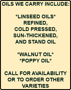OILS WE CARRY INCLUDE: *LINSEED OILS* REFINED, COLD PRESSED, SUN-THICKENED, AND STAND OIL *WALNUT OIL* *POPPY OIL* CALL FOR AVAILABILITY OR TO ORDER OTHER VARIETIES