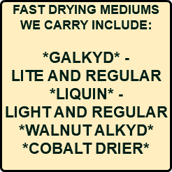 FAST DRYING MEDIUMS WE CARRY INCLUDE: *GALKYD* - LITE AND REGULAR *LIQUIN* - LIGHT AND REGULAR *WALNUT ALKYD* *COBALT DRIER*