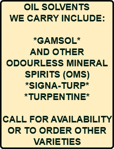 OIL SOLVENTS WE CARRY INCLUDE: *GAMSOL* AND OTHER ODOURLESS MINERAL SPIRITS (OMS) *SIGNA-TURP* *TURPENTINE* CALL FOR AVAILABILITY OR TO ORDER OTHER VARIETIES
