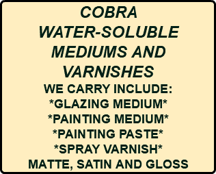 COBRA WATER-SOLUBLE MEDIUMS AND VARNISHES WE CARRY INCLUDE: *GLAZING MEDIUM* *PAINTING MEDIUM* *PAINTING PASTE* *SPRAY VARNISH* MATTE, SATIN AND GLOSS