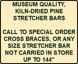 MUSEUM QUALITY, KILN-DRIED PINE STRETCHER BARS CALL TO SPECIAL ORDER CROSS BRACES, OR ANY SIZE STRETCHER BAR NOT CARRIED IN STORE UP TO 144""