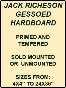 "JACK RICHESON GESSOED HARDBOARD PRIMED AND TEMPERED SOLD MOUNTED OR UNMOUNTED SIZES FROM: 4X4"" TO 24X36"""