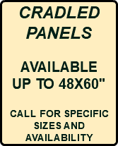 "CRADLED PANELS AVAILABLE UP TO 48X60"" CALL FOR SPECIFIC SIZES AND AVAILABILITY"