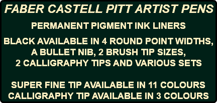 FABER CASTELL PITT ARTIST PENS PERMANENT PIGMENT INK LINERS BLACK AVAILABLE IN 4 ROUND POINT WIDTHS, A BULLET NIB, 2 BRUSH TIP SIZES, 2 CALLIGRAPHY TIPS AND VARIOUS SETS SUPER FINE TIP AVAILABLE IN 11 COLOURS CALLIGRAPHY TIP AVAILABLE IN 3 COLOURS