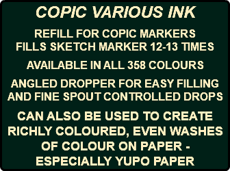 COPIC VARIOUS INK REFILL FOR COPIC MARKERS FILLS SKETCH MARKER 12-13 TIMES AVAILABLE IN ALL 358 COLOURS ANGLED DROPPER FOR EASY FILLING AND FINE SPOUT CONTROLLED DROPS CAN ALSO BE USED TO CREATE RICHLY COLOURED, EVEN WASHES OF COLOUR ON PAPER - ESPECIALLY YUPO PAPER
