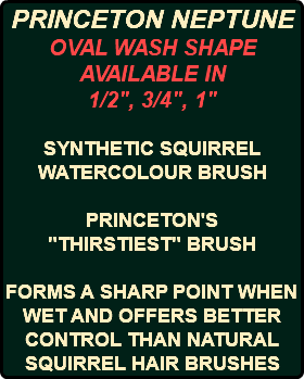 "PRINCETON NEPTUNE OVAL WASH SHAPE AVAILABLE IN 1/2"", 3/4"", 1"" SYNTHETIC SQUIRREL WATERCOLOUR BRUSH PRINCETON'S ""THIRSTIEST"" BRUSH FORMS A SHARP POINT WHEN WET AND OFFERS BETTER CONTROL THAN NATURAL SQUIRREL HAIR BRUSHES"