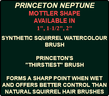 "PRINCETON NEPTUNE MOTTLER SHAPE AVAILABLE IN 1"", 1-1/2"", 2"" SYNTHETIC SQUIRREL WATERCOLOUR BRUSH PRINCETON'S ""THIRSTIEST"" BRUSH FORMS A SHARP POINT WHEN WET AND OFFERS BETTER CONTROL THAN NATURAL SQUIRREL HAIR BRUSHES"