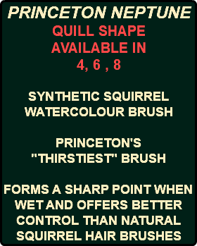 "PRINCETON NEPTUNE QUILL SHAPE AVAILABLE IN 4, 6 , 8 SYNTHETIC SQUIRREL WATERCOLOUR BRUSH PRINCETON'S ""THIRSTIEST"" BRUSH FORMS A SHARP POINT WHEN WET AND OFFERS BETTER CONTROL THAN NATURAL SQUIRREL HAIR BRUSHES"