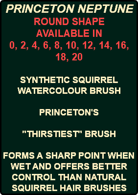 "PRINCETON NEPTUNE ROUND SHAPE AVAILABLE IN 0, 2, 4, 6, 8, 10, 12, 14, 16, 18, 20 SYNTHETIC SQUIRREL WATERCOLOUR BRUSH PRINCETON'S ""THIRSTIEST"" BRUSH FORMS A SHARP POINT WHEN WET AND OFFERS BETTER CONTROL THAN NATURAL SQUIRREL HAIR BRUSHES"