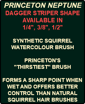 "PRINCETON NEPTUNE DAGGER STRIPER SHAPE AVAILABLE IN 1/4"", 3/8"", 1/2"" SYNTHETIC SQUIRREL WATERCOLOUR BRUSH PRINCETON'S ""THIRSTIEST"" BRUSH FORMS A SHARP POINT WHEN WET AND OFFERS BETTER CONTROL THAN NATURAL SQUIRREL HAIR BRUSHES"