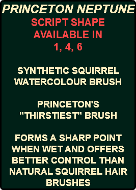 "PRINCETON NEPTUNE SCRIPT SHAPE AVAILABLE IN 1, 4, 6 SYNTHETIC SQUIRREL WATERCOLOUR BRUSH PRINCETON'S ""THIRSTIEST"" BRUSH FORMS A SHARP POINT WHEN WET AND OFFERS BETTER CONTROL THAN NATURAL SQUIRREL HAIR BRUSHES"