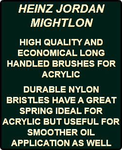 HEINZ JORDAN MIGHTLON HIGH QUALITY AND ECONOMICAL LONG HANDLED BRUSHES FOR ACRYLIC DURABLE NYLON BRISTLES HAVE A GREAT SPRING IDEAL FOR ACRYLIC BUT USEFUL FOR SMOOTHER OIL APPLICATION AS WELL