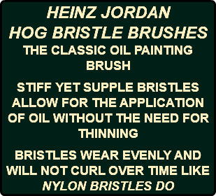 HEINZ JORDAN HOG BRISTLE BRUSHES THE CLASSIC OIL PAINTING BRUSH STIFF YET SUPPLE BRISTLES ALLOW FOR THE APPLICATION OF OIL WITHOUT THE NEED FOR THINNING BRISTLES WEAR EVENLY AND WILL NOT CURL OVER TIME LIKE NYLON BRISTLES DO