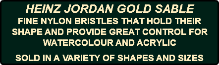 HEINZ JORDAN GOLD SABLE FINE NYLON BRISTLES THAT HOLD THEIR SHAPE AND PROVIDE GREAT CONTROL FOR WATERCOLOUR AND ACRYLIC SOLD IN A VARIETY OF SHAPES AND SIZES
