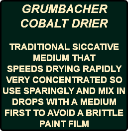 GRUMBACHER COBALT DRIER TRADITIONAL SICCATIVE MEDIUM THAT SPEEDS DRYING RAPIDLY VERY CONCENTRATED SO USE SPARINGLY AND MIX IN DROPS WITH A MEDIUM FIRST TO AVOID A BRITTLE PAINT FILM