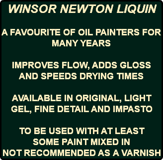 WINSOR NEWTON LIQUIN A FAVOURITE OF OIL PAINTERS FOR MANY YEARS IMPROVES FLOW, ADDS GLOSS AND SPEEDS DRYING TIMES AVAILABLE IN ORIGINAL, LIGHT GEL, FINE DETAIL AND IMPASTO TO BE USED WITH AT LEAST SOME PAINT MIXED IN NOT RECOMMENDED AS A VARNISH