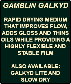 GAMBLIN GALKYD RAPID DRYING MEDIUM THAT IMPROVES FLOW, ADDS GLOSS AND THINS OILS WHILE PROVIDING A HIGHLY FLEXIBLE AND STABLE FILM ALSO AVAILABLE: GALKYD LITE AND SLOW DRY
