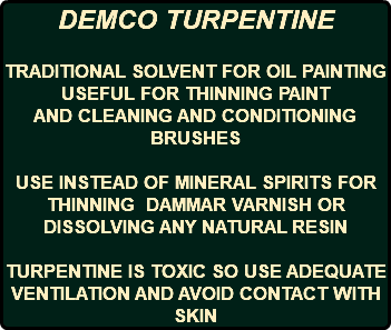DEMCO TURPENTINE TRADITIONAL SOLVENT FOR OIL PAINTING USEFUL FOR THINNING PAINT AND CLEANING AND CONDITIONING BRUSHES USE INSTEAD OF MINERAL SPIRITS FOR THINNING DAMMAR VARNISH OR DISSOLVING ANY NATURAL RESIN TURPENTINE IS TOXIC SO USE ADEQUATE VENTILATION AND AVOID CONTACT WITH SKIN