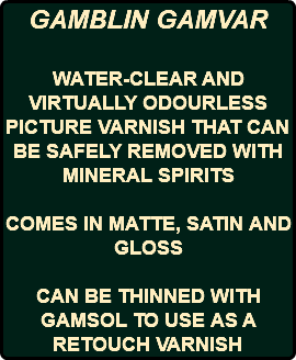 GAMBLIN GAMVAR WATER-CLEAR AND VIRTUALLY ODOURLESS PICTURE VARNISH THAT CAN BE SAFELY REMOVED WITH MINERAL SPIRITS COMES IN MATTE, SATIN AND GLOSS CAN BE THINNED WITH GAMSOL TO USE AS A RETOUCH VARNISH