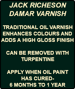 JACK RICHESON DAMAR VARNISH TRADITIONAL OIL VARNISH ENHANCES COLOURS AND ADDS A HIGH GLOSS FINISH CAN BE REMOVED WITH TURPENTINE APPLY WHEN OIL PAINT HAS CURED- 6 MONTHS TO 1 YEAR