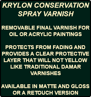 KRYLON CONSERVATION SPRAY VARNISH REMOVABLE FINAL VARNISH FOR OIL OR ACRYLIC PAINTINGS PROTECTS FROM FADING AND PROVIDES A CLEAR PROTECTIVE LAYER THAT WILL NOT YELLOW LIKE TRADITIONAL DAMAR VARNISHES AVAILABLE IN MATTE AND GLOSS OR A RETOUCH VERSION