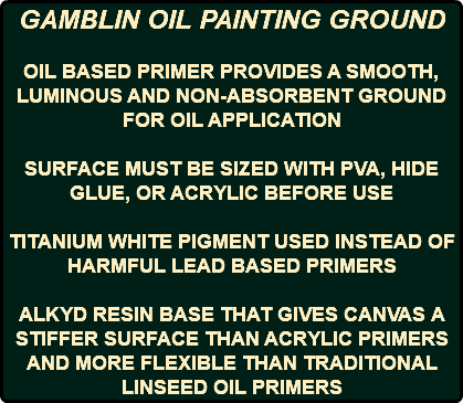 GAMBLIN OIL PAINTING GROUND OIL BASED PRIMER PROVIDES A SMOOTH, LUMINOUS AND NON-ABSORBENT GROUND FOR OIL APPLICATION SURFACE MUST BE SIZED WITH PVA, HIDE GLUE, OR ACRYLIC BEFORE USE TITANIUM WHITE PIGMENT USED INSTEAD OF HARMFUL LEAD BASED PRIMERS ALKYD RESIN BASE THAT GIVES CANVAS A STIFFER SURFACE THAN ACRYLIC PRIMERS AND MORE FLEXIBLE THAN TRADITIONAL LINSEED OIL PRIMERS