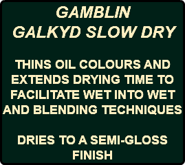 GAMBLIN GALKYD SLOW DRY THINS OIL COLOURS AND EXTENDS DRYING TIME TO FACILITATE WET INTO WET AND BLENDING TECHNIQUES DRIES TO A SEMI-GLOSS FINISH