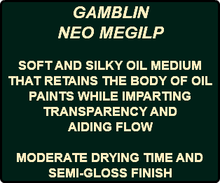 GAMBLIN NEO MEGILP SOFT AND SILKY OIL MEDIUM THAT RETAINS THE BODY OF OIL PAINTS WHILE IMPARTING TRANSPARENCY AND AIDING FLOW MODERATE DRYING TIME AND SEMI-GLOSS FINISH