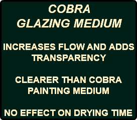 COBRA GLAZING MEDIUM INCREASES FLOW AND ADDS TRANSPARENCY CLEARER THAN COBRA PAINTING MEDIUM NO EFFECT ON DRYING TIME