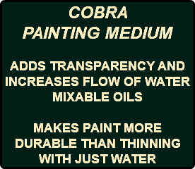 COBRA PAINTING MEDIUM ADDS TRANSPARENCY AND INCREASES FLOW OF WATER MIXABLE OILS MAKES PAINT MORE DURABLE THAN THINNING WITH JUST WATER