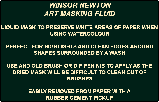 WINSOR NEWTON ART MASKING FLUID LIQUID MASK TO PRESERVE WHITE AREAS OF PAPER WHEN USING WATERCOLOUR PERFECT FOR HIGHLIGHTS AND CLEAN EDGES AROUND SHAPES SURROUNDED BY A WASH USE AND OLD BRUSH OR DIP PEN NIB TO APPLY AS THE DRIED MASK WILL BE DIFFICULT TO CLEAN OUT OF BRUSHES EASILY REMOVED FROM PAPER WITH A RUBBER CEMENT PICKUP