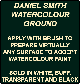 DANIEL SMITH WATERCOLOUR GROUND APPLY WITH BRUSH TO PREPARE VIRTUALLY ANY SURFACE TO ACCEPT WATERCOLOUR PAINT SOLD IN WHITE, BUFF, TRANSPARENT AND BLACK