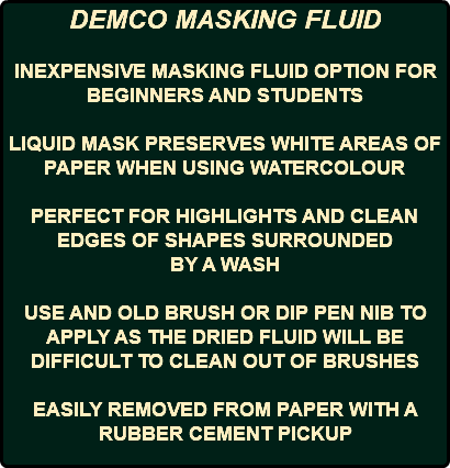 DEMCO MASKING FLUID INEXPENSIVE MASKING FLUID OPTION FOR BEGINNERS AND STUDENTS LIQUID MASK PRESERVES WHITE AREAS OF PAPER WHEN USING WATERCOLOUR PERFECT FOR HIGHLIGHTS AND CLEAN EDGES OF SHAPES SURROUNDED BY A WASH USE AND OLD BRUSH OR DIP PEN NIB TO APPLY AS THE DRIED FLUID WILL BE DIFFICULT TO CLEAN OUT OF BRUSHES EASILY REMOVED FROM PAPER WITH A RUBBER CEMENT PICKUP