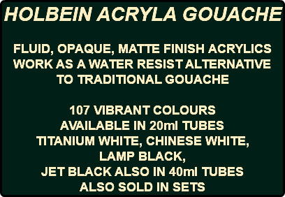 HOLBEIN ACRYLA GOUACHE FLUID, OPAQUE, MATTE FINISH ACRYLICS WORK AS A WATER RESIST ALTERNATIVE TO TRADITIONAL GOUACHE 107 VIBRANT COLOURS AVAILABLE IN 20ml TUBES TITANIUM WHITE, CHINESE WHITE, LAMP BLACK, JET BLACK ALSO IN 40ml TUBES ALSO SOLD IN SETS