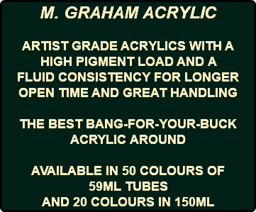 M. GRAHAM ACRYLIC ARTIST GRADE ACRYLICS WITH A HIGH PIGMENT LOAD AND A FLUID CONSISTENCY FOR LONGER OPEN TIME AND GREAT HANDLING THE BEST BANG-FOR-YOUR-BUCK ACRYLIC AROUND AVAILABLE IN 50 COLOURS OF 59ML TUBES AND 20 COLOURS IN 150ML