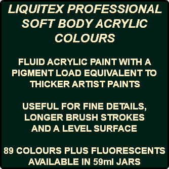LIQUITEX PROFESSIONAL SOFT BODY ACRYLIC COLOURS FLUID ACRYLIC PAINT WITH A PIGMENT LOAD EQUIVALENT TO THICKER ARTIST PAINTS USEFUL FOR FINE DETAILS, LONGER BRUSH STROKES AND A LEVEL SURFACE 89 COLOURS PLUS FLUORESCENTS AVAILABLE IN 59ml JARS
