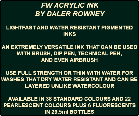 FW ACRYLIC INK BY DALER ROWNEY LIGHTFAST AND WATER RESISTANT PIGMENTED INKS AN EXTREMELY VERSATILE INK THAT CAN BE USED WITH BRUSH, DIP PEN, TECHNICAL PEN, AND EVEN AIRBRUSH USE FULL STRENGTH OR THIN WITH WATER FOR WASHES THAT DRY WATER RESISTANT AND CAN BE LAYERED UNLIKE WATERCOLOUR AVAILABLE IN 38 STANDARD COLOURS AND 22 PEARLESCENT COLOURS PLUS 6 FLUORESCENTS IN 29.5ml BOTTLES