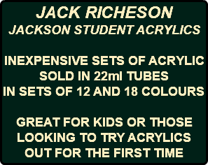 JACK RICHESON JACKSON STUDENT ACRYLICS INEXPENSIVE SETS OF ACRYLIC SOLD IN 22ml TUBES IN SETS OF 12 AND 18 COLOURS GREAT FOR KIDS OR THOSE LOOKING TO TRY ACRYLICS OUT FOR THE FIRST TIME