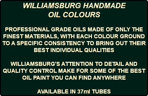WILLIAMSBURG HANDMADE OIL COLOURS PROFESSIONAL GRADE OILS MADE OF ONLY THE FINEST MATERIALS, WITH EACH COLOUR GROUND TO A SPECIFIC CONSISTENCY TO BRING OUT THEIR BEST INDIVIDUAL QUALITIES WILLIAMSBURG'S ATTENTION TO DETAIL AND QUALITY CONTROL MAKE FOR SOME OF THE BEST OIL PAINT YOU CAN FIND ANYWHERE AVAILABLE IN 37ml TUBES