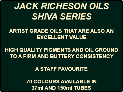 JACK RICHESON OILS SHIVA SERIES ARTIST GRADE OILS THAT ARE ALSO AN EXCELLENT VALUE HIGH QUALITY PIGMENTS AND OIL GROUND TO A FIRM AND BUTTERY CONSISTENCY A STAFF FAVOURITE 70 COLOURS AVAILABLE IN 37ml AND 150ml TUBES