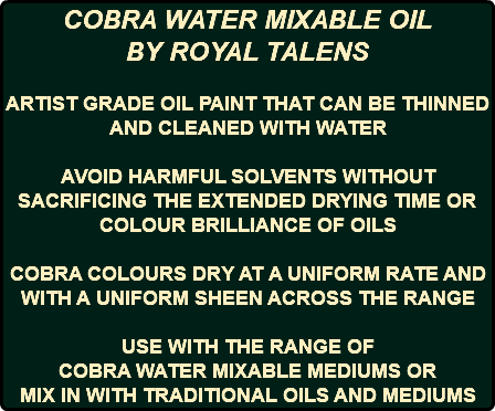 COBRA WATER MIXABLE OIL BY ROYAL TALENS ARTIST GRADE OIL PAINT THAT CAN BE THINNED AND CLEANED WITH WATER AVOID HARMFUL SOLVENTS WITHOUT SACRIFICING THE EXTENDED DRYING TIME OR COLOUR BRILLIANCE OF OILS COBRA COLOURS DRY AT A UNIFORM RATE AND WITH A UNIFORM SHEEN ACROSS THE RANGE USE WITH THE RANGE OF COBRA WATER MIXABLE MEDIUMS OR MIX IN WITH TRADITIONAL OILS AND MEDIUMS