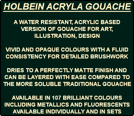 HOLBEIN ACRYLA GOUACHE A WATER RESISTANT, ACRYLIC BASED VERSION OF GOUACHE FOR ART, ILLUSTRATION, DESIGN VIVID AND OPAQUE COLOURS WITH A FLUID CONSISTENCY FOR DETAILED BRUSHWORK DRIES TO A PERFECTLY MATTE FINISH AND CAN BE LAYERED WITH EASE COMPARED TO THE MORE SOLUBLE TRADITIONAL GOUACHE AVAILABLE IN 107 BRILLIANT COLOURS INCLUDING METALLICS AND FLUORESCENTS AVAILABLE INDIVIDUALLY AND IN SETS