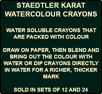STAEDTLER KARAT WATERCOLOUR CRAYONS WATER SOLUBLE CRAYONS THAT ARE PACKED WITH COLOUR DRAW ON PAPER, THEN BLEND AND BRING OUT THE COLOUR WITH WATER OR DIP CRAYONS DIRECTLY IN WATER FOR A RICHER, THICKER MARK SOLD IN SETS OF 12 AND 24