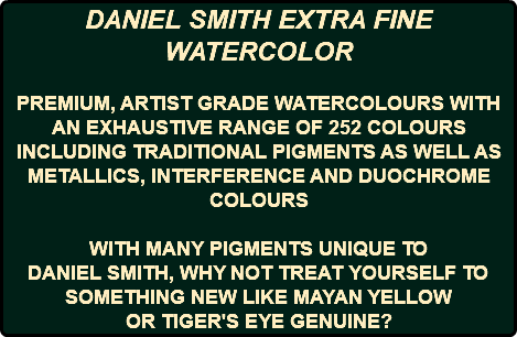 DANIEL SMITH EXTRA FINE WATERCOLOR PREMIUM, ARTIST GRADE WATERCOLOURS WITH AN EXHAUSTIVE RANGE OF 252 COLOURS INCLUDING TRADITIONAL PIGMENTS AS WELL AS METALLICS, INTERFERENCE AND DUOCHROME COLOURS WITH MANY PIGMENTS UNIQUE TO DANIEL SMITH, WHY NOT TREAT YOURSELF TO SOMETHING NEW LIKE MAYAN YELLOW OR TIGER'S EYE GENUINE?