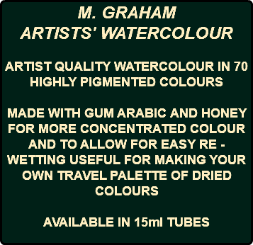 M. GRAHAM ARTISTS' WATERCOLOUR ARTIST QUALITY WATERCOLOUR IN 70 HIGHLY PIGMENTED COLOURS MADE WITH GUM ARABIC AND HONEY FOR MORE CONCENTRATED COLOUR AND TO ALLOW FOR EASY RE -WETTING USEFUL FOR MAKING YOUR OWN TRAVEL PALETTE OF DRIED COLOURS AVAILABLE IN 15ml TUBES