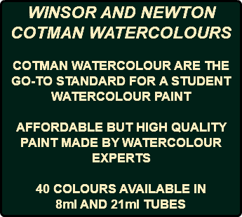 WINSOR AND NEWTON COTMAN WATERCOLOURS COTMAN WATERCOLOUR ARE THE GO-TO STANDARD FOR A STUDENT WATERCOLOUR PAINT AFFORDABLE BUT HIGH QUALITY PAINT MADE BY WATERCOLOUR EXPERTS 40 COLOURS AVAILABLE IN 8ml AND 21ml TUBES