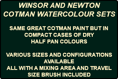 WINSOR AND NEWTON COTMAN WATERCOLOUR SETS SAME GREAT COTMAN PAINT BUT IN COMPACT CASES OF DRY HALF PAN COLOURS VARIOUS SIZES AND CONFIGURATIONS AVAILABLE ALL WITH A MIXING AREA AND TRAVEL SIZE BRUSH INCLUDED
