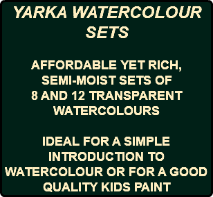 YARKA WATERCOLOUR SETS AFFORDABLE YET RICH, SEMI-MOIST SETS OF 8 AND 12 TRANSPARENT WATERCOLOURS IDEAL FOR A SIMPLE INTRODUCTION TO WATERCOLOUR OR FOR A GOOD QUALITY KIDS PAINT