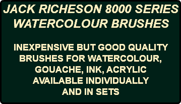 JACK RICHESON 8000 SERIES WATERCOLOUR BRUSHES INEXPENSIVE BUT GOOD QUALITY BRUSHES FOR WATERCOLOUR, GOUACHE, INK, ACRYLIC AVAILABLE INDIVIDUALLY AND IN SETS