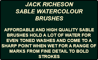 JACK RICHESON SABLE WATERCOLOUR BRUSHES AFFORDABLE AND HIGH QUALITY SABLE BRUSHES HOLD A LOT OF WATER FOR EVEN TONED WASHES AND COME TO A SHARP POINT WHEN WET FOR A RANGE OF MARKS FROM FINE DETAIL TO BOLD STROKES